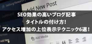 SEO効果の高いブログ記事タイトルの付け方!アクセス増加の上位表示テクニック6選!