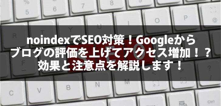 noindexでSEO対策!Googleからブログの評価を上げてアクセス増加!?効果と注意点を解説します!