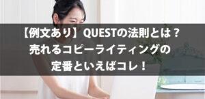 【例文あり】QUESTの法則とは?売れるコピーライティングの定番といえばコレ!