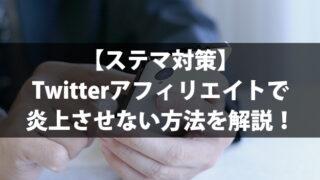 【ステマ対策】Twitterアフィリエイトで炎上させない方法を解説!