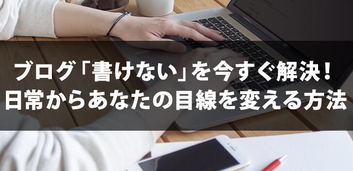 アフィリエイトブログ「書けない」を今すぐ解決!日常からあなたの目線を変える方法とは
