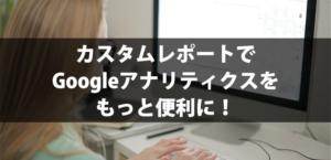 カスタムレポートでGoogleアナリティクスをもっと便利に!