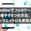 Twitter(ツイッター)でフォロワーを増やす8つの方法。アフィリエイトにも有効活用!