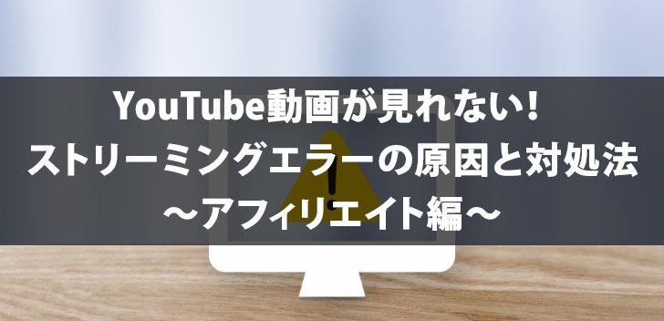YouTube動画が見れない!ストリーミングエラーの原因と対処法~アフィリエイト編~